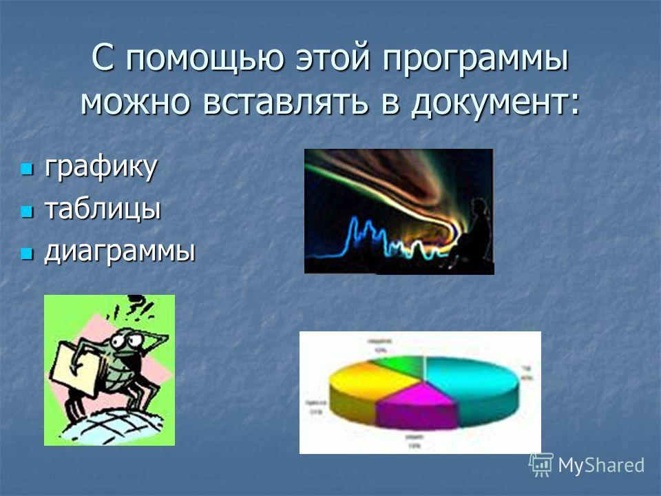С помощью этой программы можно вставлять в документ: графику графику таблицы таблицы диаграммы диаграммы