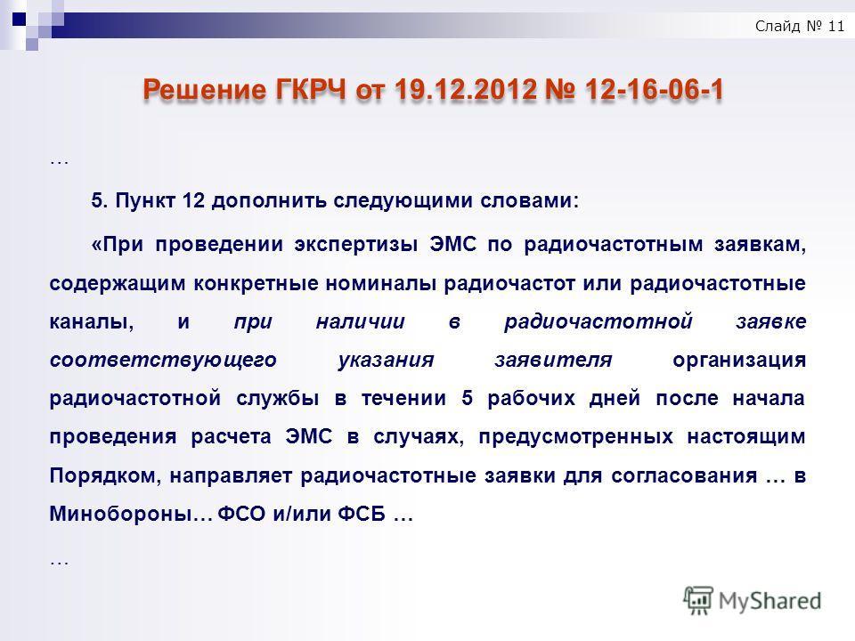 Слайд 11 Решение ГКРЧ от 19.12.2012 12-16-06-1 … 5. Пункт 12 дополнить следующими словами: «При проведении экспертизы ЭМС по радиочастотным заявкам, содержащим конкретные номиналы радиочастот или радиочастотные каналы, и при наличии в радиочастотной