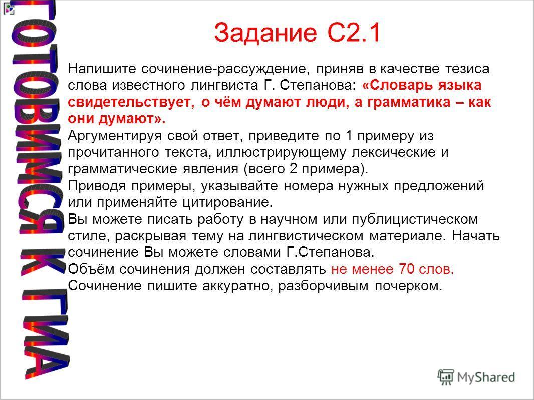 Задание С2.1 Напишите сочинение-рассуждение, приняв в качестве тезиса слова известного лингвиста Г. Степанова: «Словарь языка свидетельствует, о чём думают люди, а грамматика – как они думают». Аргументируя свой ответ, приведите по 1 примеру из прочи