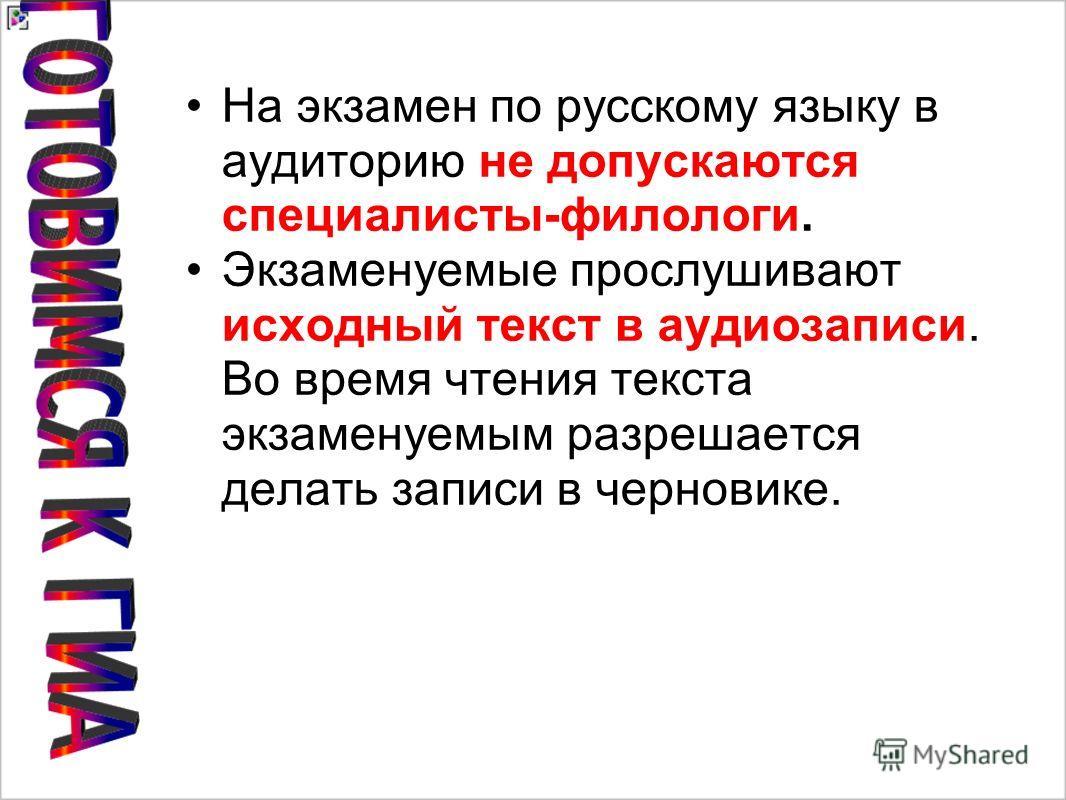На экзамен по русскому языку в аудиторию не допускаются специалисты-филологи. Экзаменуемые прослушивают исходный текст в аудиозаписи. Во время чтения текста экзаменуемым разрешается делать записи в черновике.