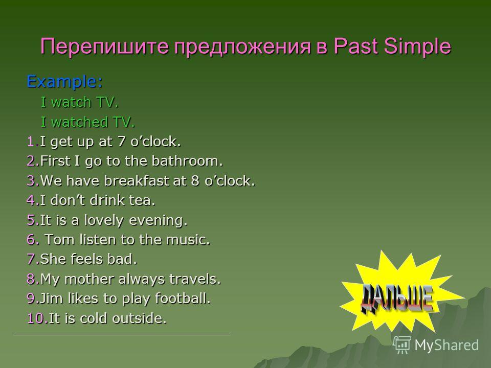 Перепишите предложения в Past Simple Example: I watch TV. I watch TV. I watched TV. I watched TV. I get up at 7 oclock. 1. I get up at 7 oclock. 2. First I go to the bathroom. 3. We have breakfast at 8 oclock. 4. I dont drink tea. 5. It is a lovely e