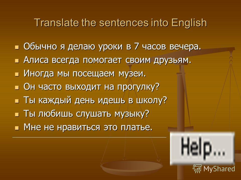 Translate the sentences into English Обычно я делаю уроки в 7 часов вечера. Обычно я делаю уроки в 7 часов вечера. Алиса всегда помогает своим друзьям. Алиса всегда помогает своим друзьям. Иногда мы посещаем музеи. Иногда мы посещаем музеи. Он часто