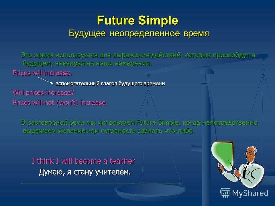 Future Simple Будущее неопределенное время Это время используется для выражения действий, которые произойдут в будущем, невзирая на наши намерения. Это время используется для выражения действий, которые произойдут в будущем, невзирая на наши намерени