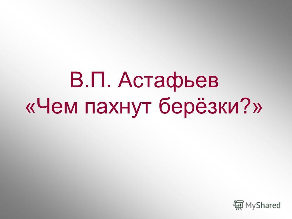 В.П. Астафьев «Чем пахнут берёзки?»