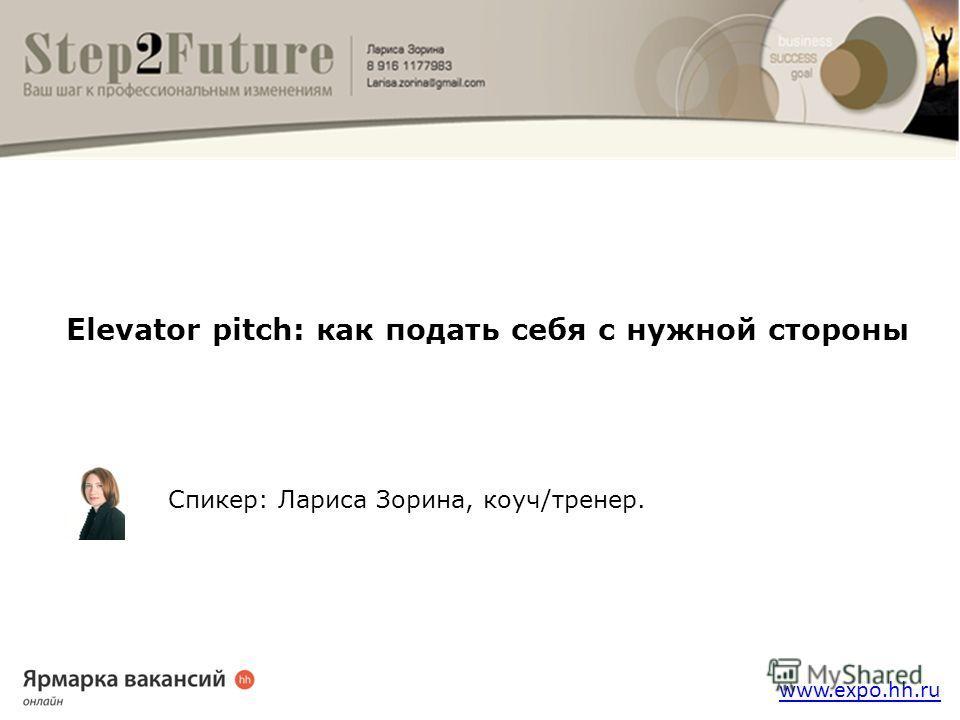 www.expo.hh.ru Elevator pitch: как подать себя с нужной стороны Спикер: Лариса Зорина, коуч/тренер.