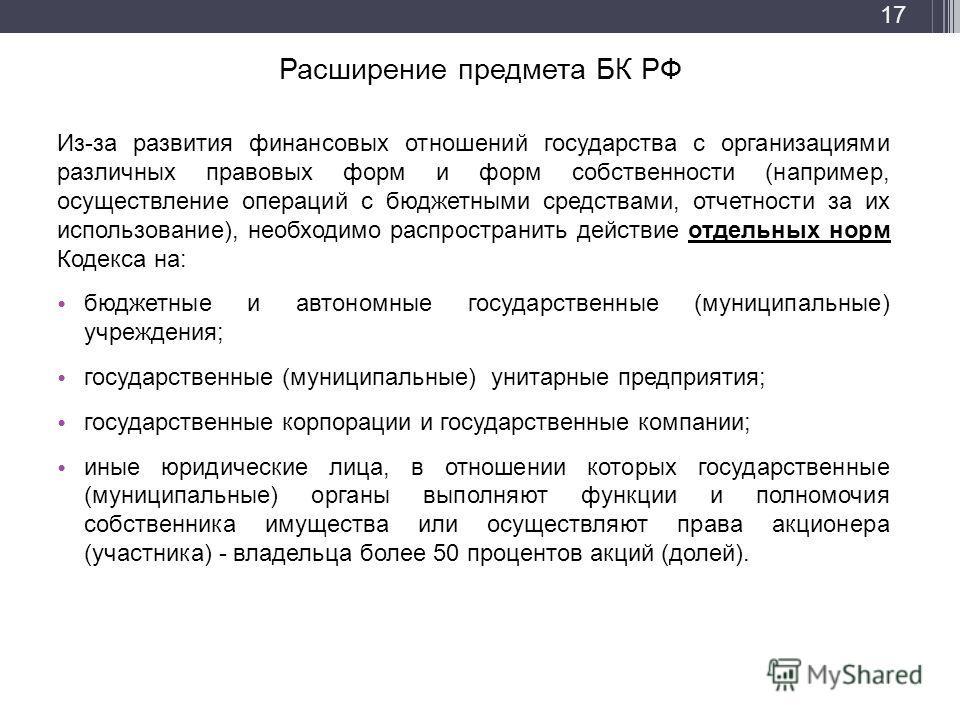 Расширение предмета БК РФ Из-за развития финансовых отношений государства с организациями различных правовых форм и форм собственности (например, осуществление операций с бюджетными средствами, отчетности за их использование), необходимо распространи