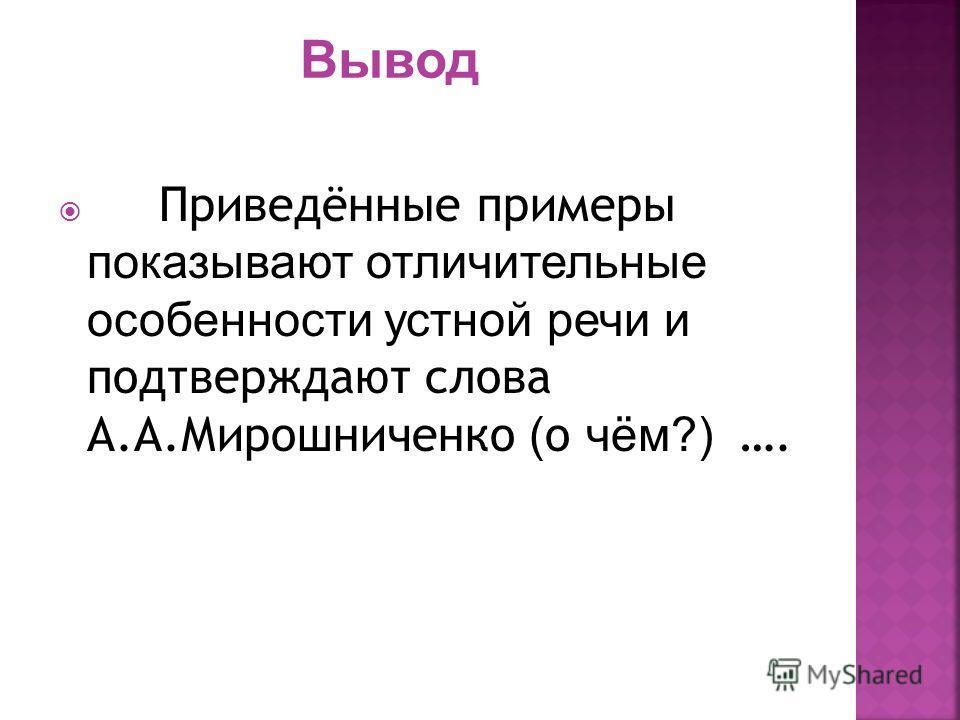 Приведённые примеры показывают отличительные особенности устной речи и подтверждают слова А.А.Мирошниченко ( о чём?) ….