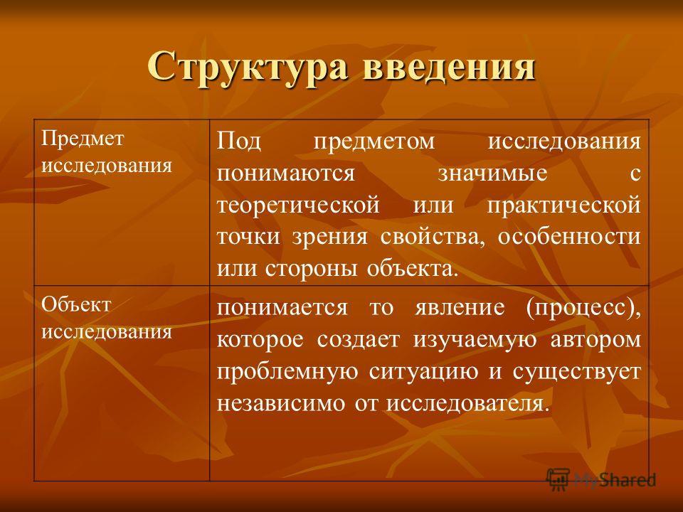 Структура введения Предмет исследования Под предметом исследования понимаются значимые с теоретической или практической точки зрения свойства, особенности или стороны объекта. Объект исследования понимается то явление (процесс), которое создает изуча