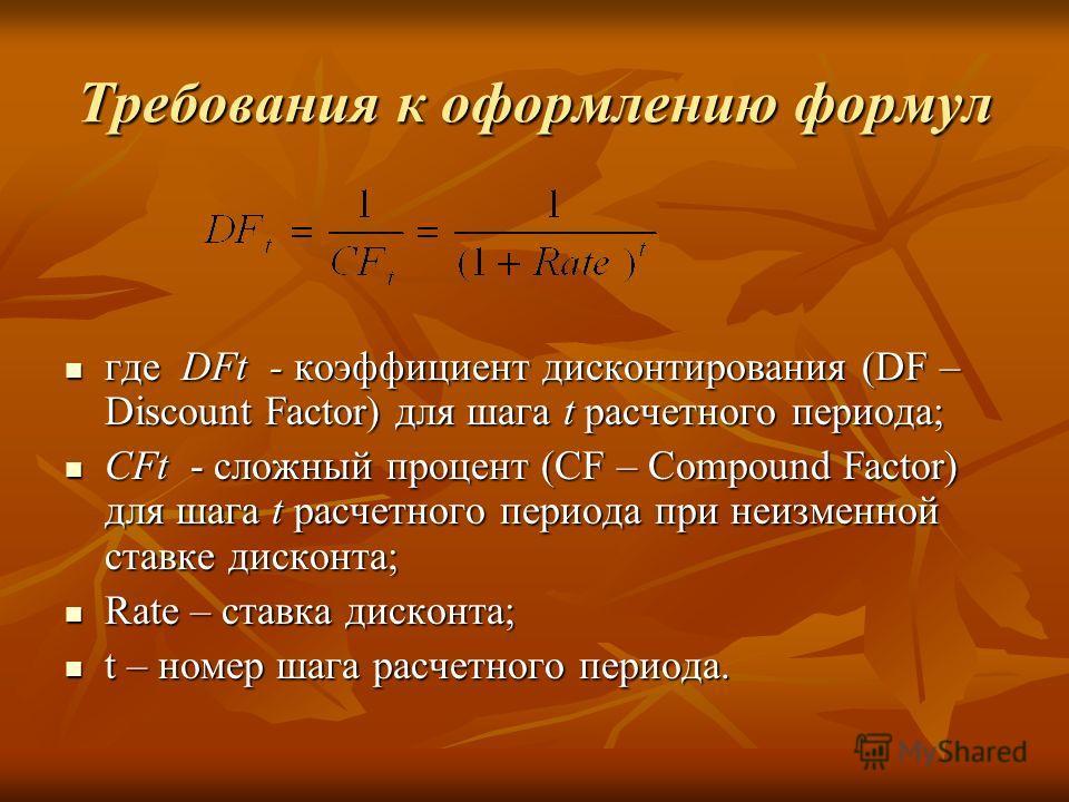 Требования к оформлению формул где DFt - коэффициент дисконтирования (DF – Discount Factor) для шага t расчетного периода; где DFt - коэффициент дисконтирования (DF – Discount Factor) для шага t расчетного периода; CFt - cложный процент (СF – Compoun
