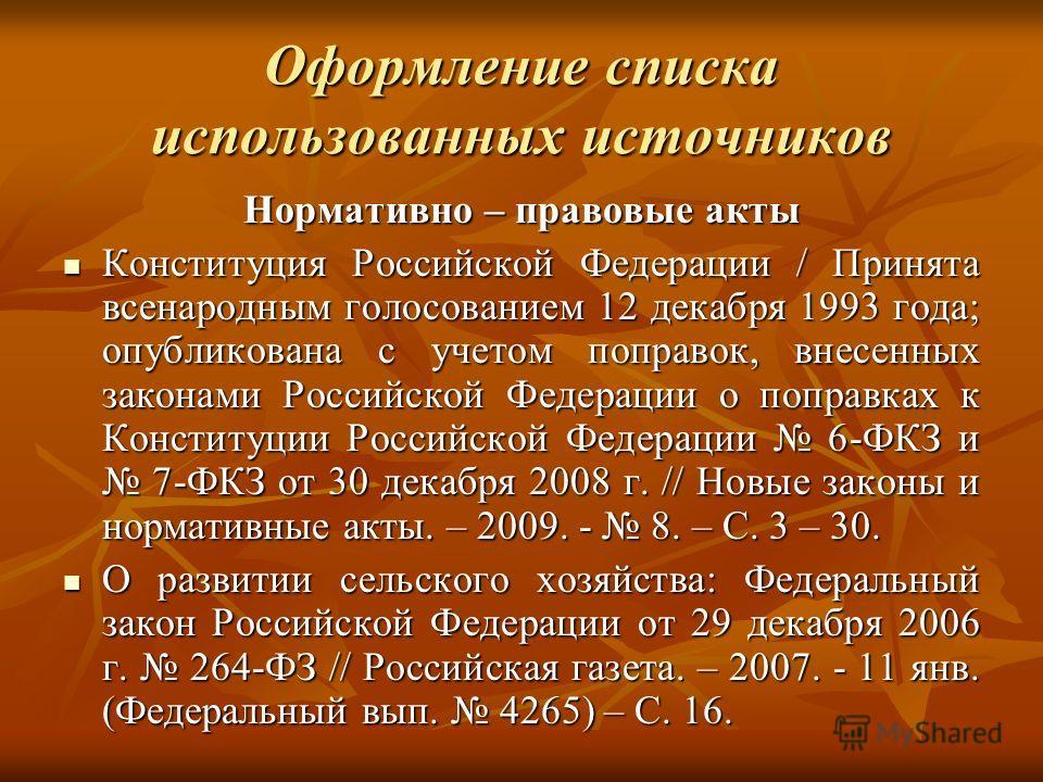 Оформление списка использованных источников Нормативно – правовые акты Конституция Российской Федерации / Принята всенародным голосованием 12 декабря 1993 года; опубликована с учетом поправок, внесенных законами Российской Федерации о поправках к Кон