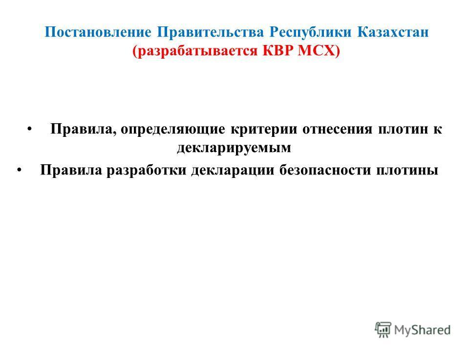 Постановление Правительства Республики Казахстан (разрабатывается КВР МСХ) Правила, определяющие критерии отнесения плотин к декларируемым Правила разработки декларации безопасности плотины