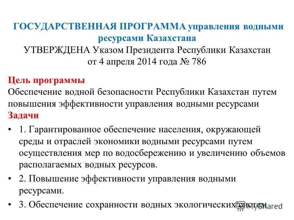 ГОСУДАРСТВЕННАЯ ПРОГРАММА управления водными ресурсами Казахстана УТВЕРЖДЕНА Указом Президента Республики Казахстан от 4 апреля 2014 года 786 Цель программы Обеспечение водной безопасности Республики Казахстан путем повышения эффективности управления