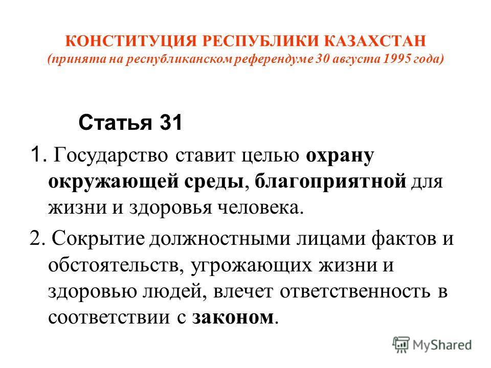 КОНСТИТУЦИЯ РЕСПУБЛИКИ КАЗАХСТАН (принята на республиканском референдуме 30 августа 1995 года) Статья 31 1. Государство ставит целью охрану окружающей среды, благоприятной для жизни и здоровья человека. 2. Сокрытие должностными лицами фактов и обстоя