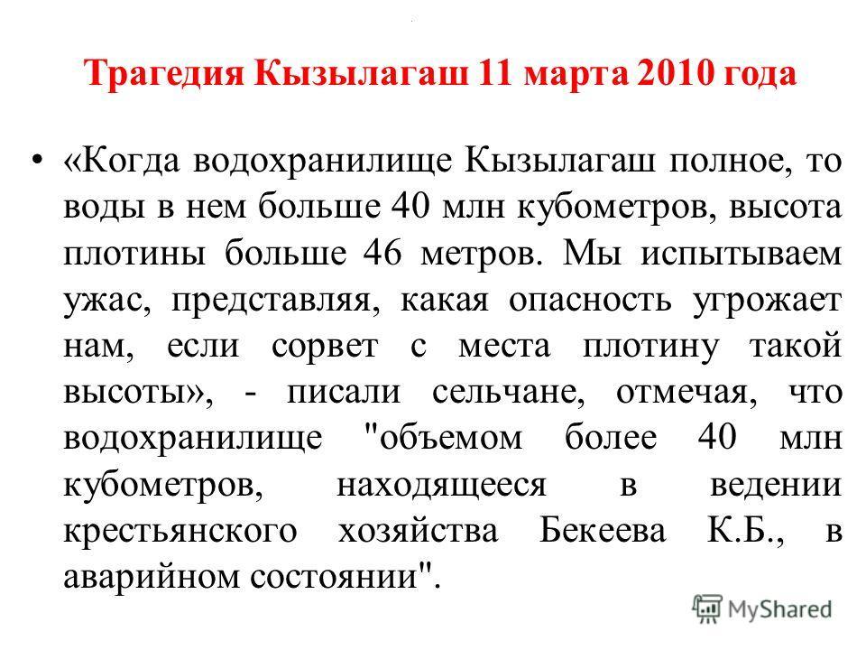 . «Когда водохранилище Кызылагаш полное, то воды в нем больше 40 млн кубометров, высота плотины больше 46 метров. Мы испытываем ужас, представляя, какая опасность угрожает нам, если сорвет с места плотину такой высоты», - писали сельчане, отмечая, чт