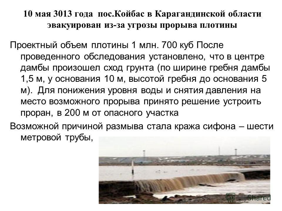10 мая 3013 года пос.Койбас в Карагандинской области эвакуирован из-за угрозы прорыва плотины Проектный объем плотины 1 млн. 700 куб После проведенного обследования установлено, что в центре дамбы произошел сход грунта (по ширине гребня дамбы 1,5 м,