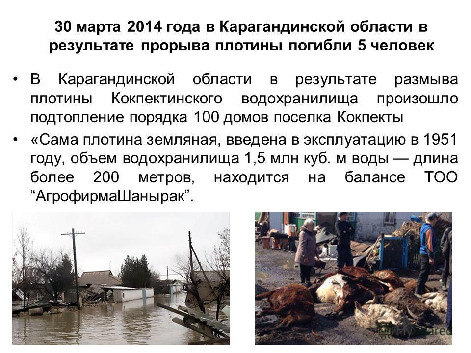 30 марта 2014 года в Карагандинской области в результате прорыва плотины погибли 5 человек В Карагандинской области в результате размыва плотины Кокпектинского водохранилища произошло подтопление порядка 100 домов поселка Кокпекты «Сама плотина земля
