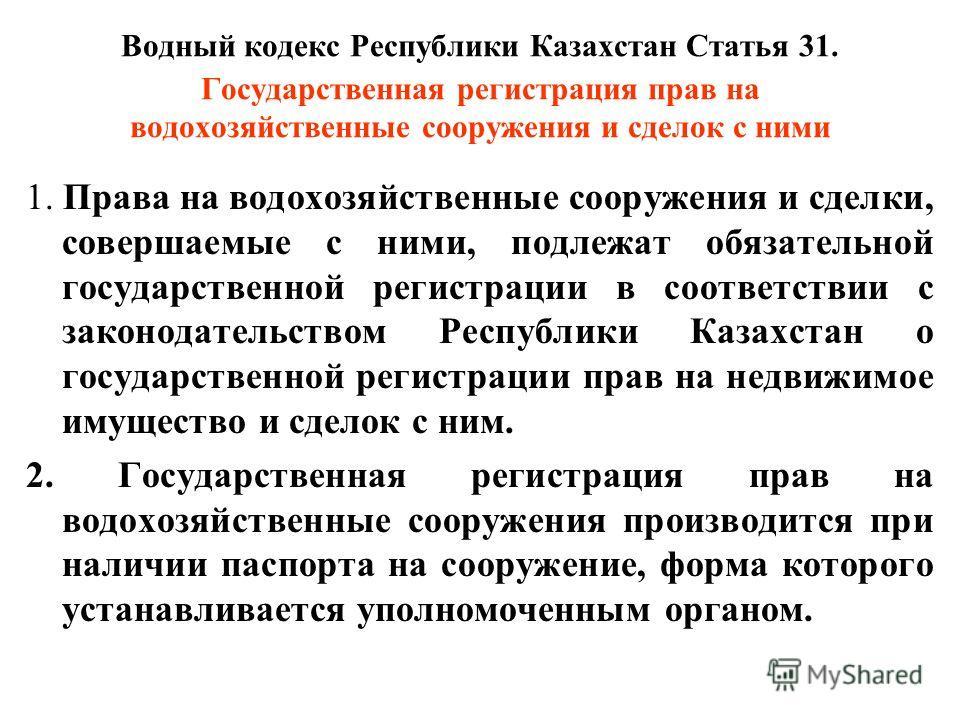 Водный кодекс Республики Казахстан Статья 31. Государственная регистрация прав на водохозяйственные сооружения и сделок с ними 1. Права на водохозяйственные сооружения и сделки, совершаемые с ними, подлежат обязательной государственной регистрации в