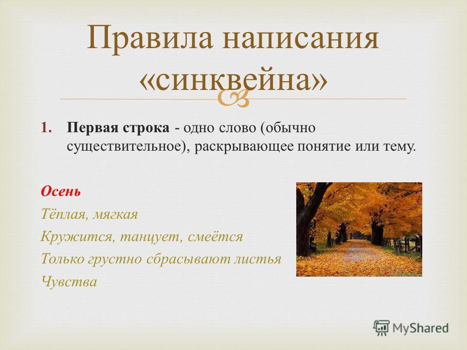 1. Первая строка - одно слово (обычно существительное), раскрывающее понятие или тему. Осень Тёплая, мягкая Кружится, танцует, смеётся Только грустно сбрасывают листья Чувства Правила написания «синквейна»