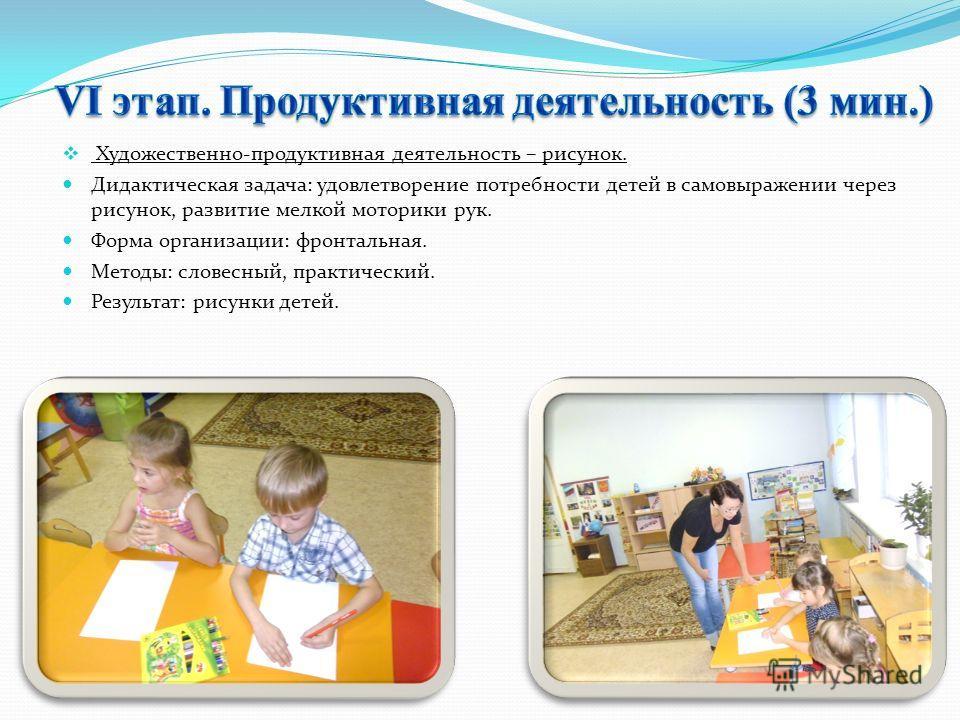 Художественно-продуктивная деятельность – рисунок. Дидактическая задача: удовлетворение потребности детей в самовыражении через рисунок, развитие мелкой моторики рук. Форма организации: фронтальная. Методы: словесный, практический. Результат: рисунки