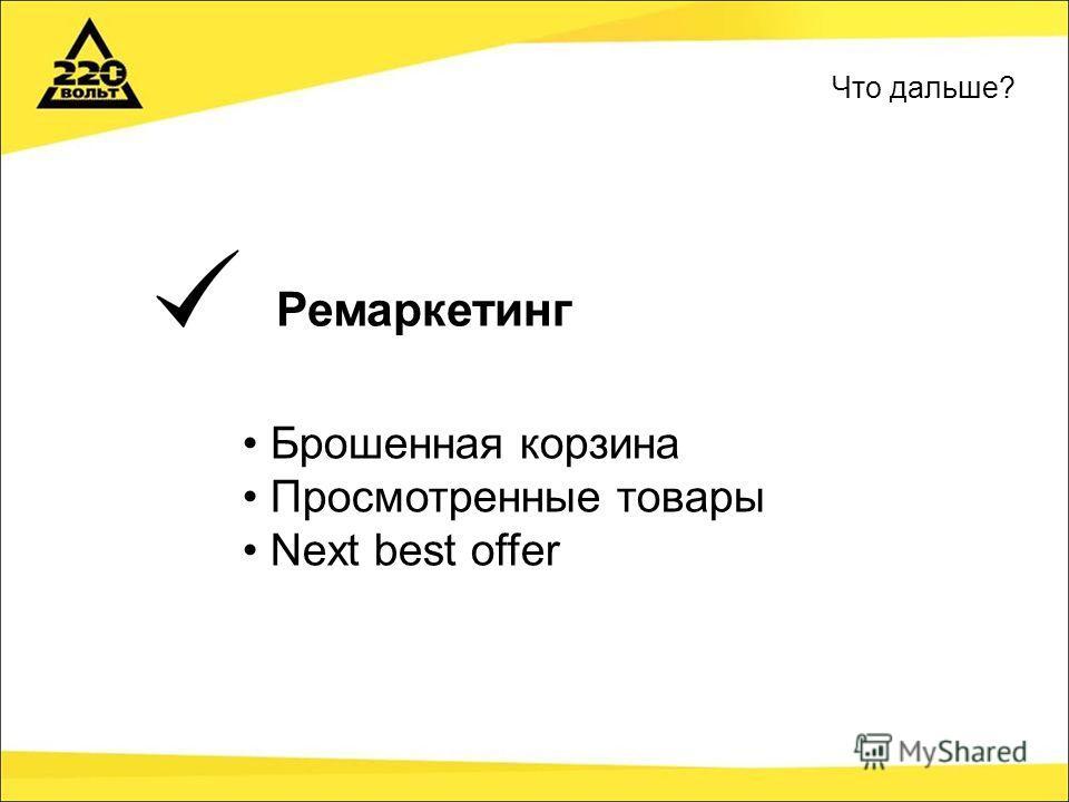Ремаркетинг Брошенная корзина Просмотренные товары Next best offer Что дальше?