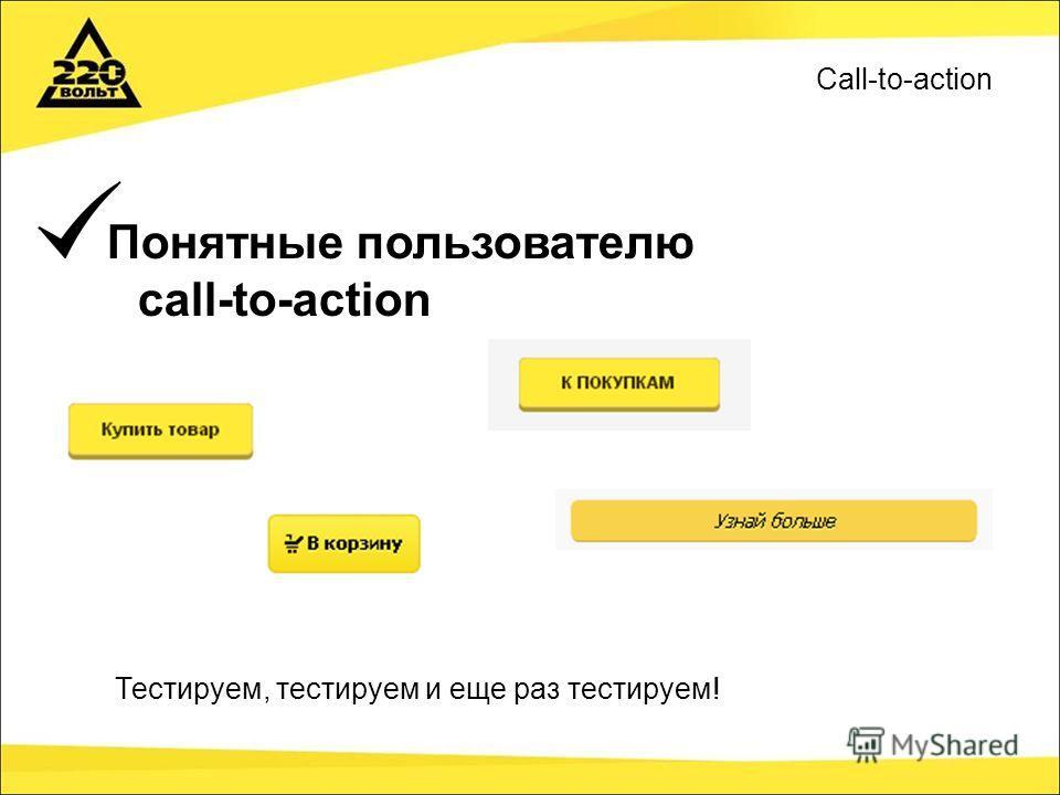 Понятные пользователю call-to-action Тестируем, тестируем и еще раз тестируем! Call-to-action