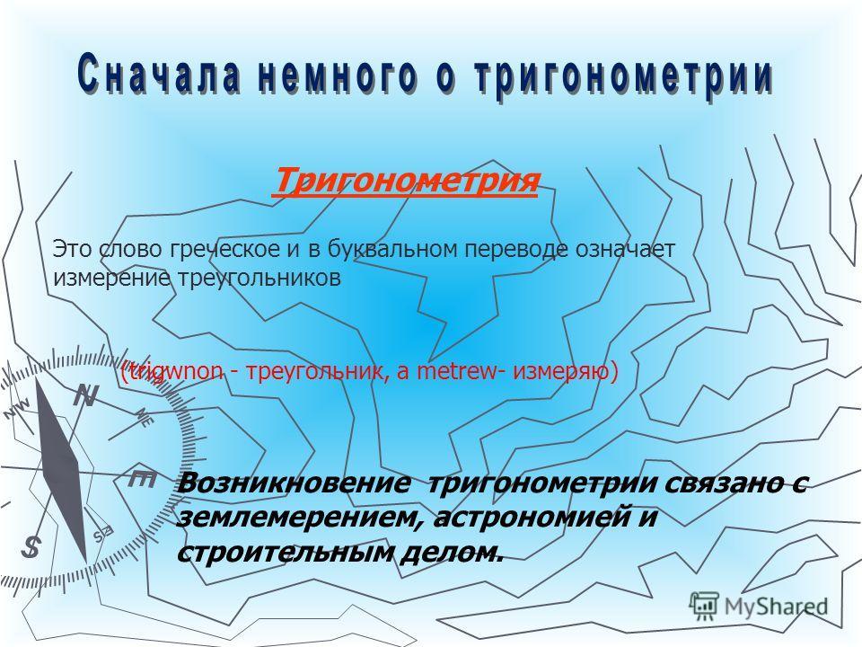 Тригонометрия Это слово греческое и в буквальном переводе означает измерение треугольников (trigwnon - треугольник, а metrew- измеряю) Возникновение тригонометрии связано с землемерением, астрономией и строительным делом.