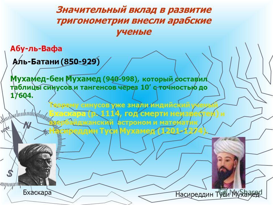 Значительный вклад в развитие тригонометрии внесли арабские ученые Аль-Батани (850-929) Мухамед-бен Мухамед (940-998), который составил таблицы синусов и тангенсов через 10 с точностью до 1/604. Теорему синусов уже знали индийский ученый Бхаскара (р.