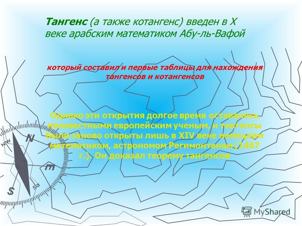 Тангенс (а также котангенс) введен в X веке арабским математиком Абу-ль-Вафой который составил и первые таблицы для нахождения тангенсов и котангенсов Однако эти открытия долгое время оставались неизвестными европейским ученым, и тангенсы были заново