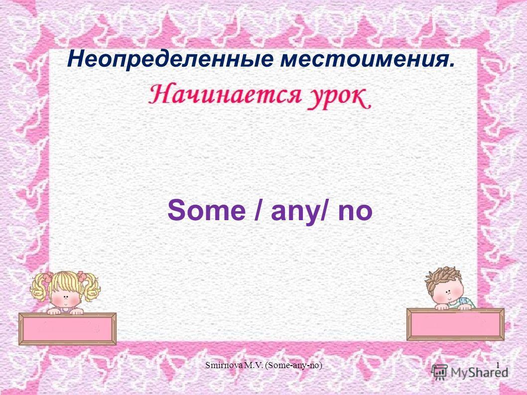 Some / any/ no Неопределенные местоимения. 1Smirnova M.V. (Some-any-no)