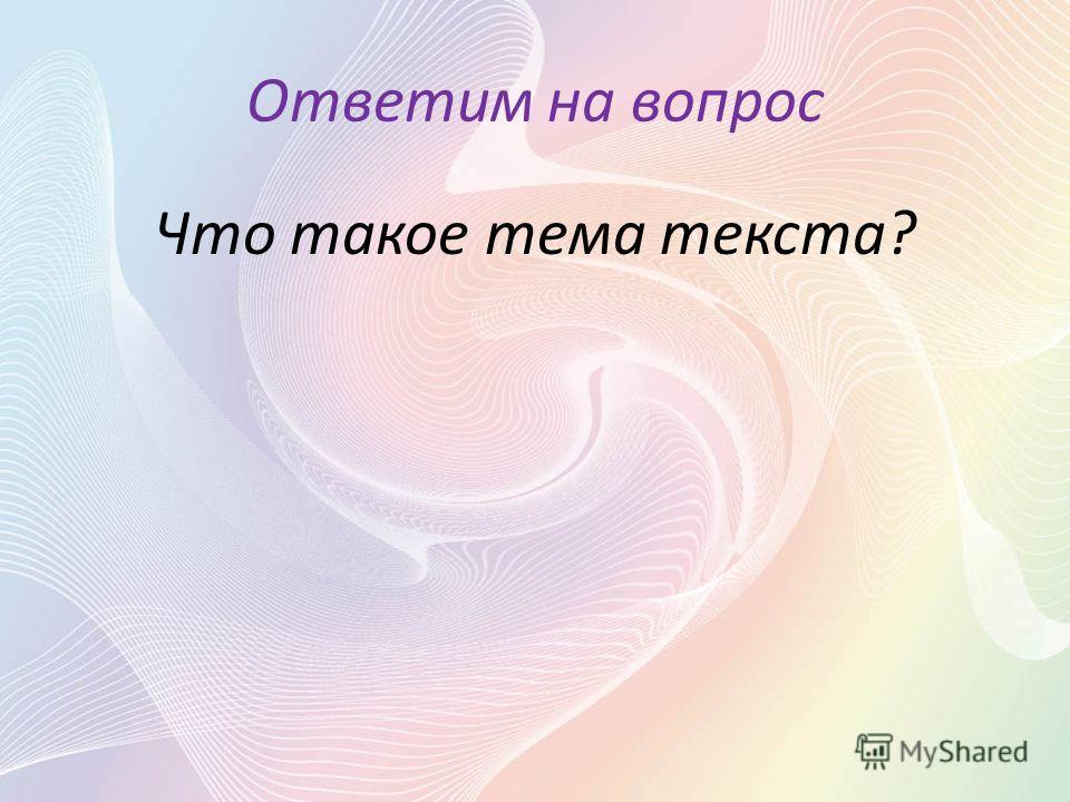 Ответим на вопрос Что такое тема текста?