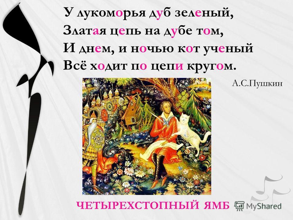 У лукоморья дуб зеленый, Златая цепь на дубе том, И днем, и ночью кот ученый Всё ходит по цепи кругом. ЧЕТЫРЕХСТОПНЫЙ ЯМБ А.С.Пушкин