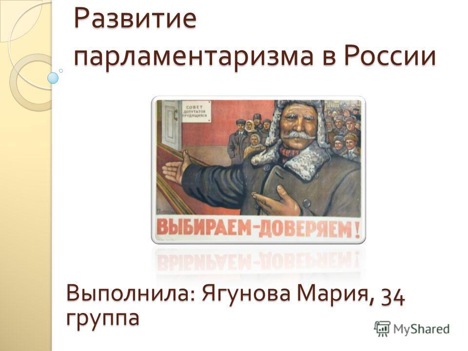 Развитие парламентаризма в России Выполнила : Ягунова Мария, 34 группа