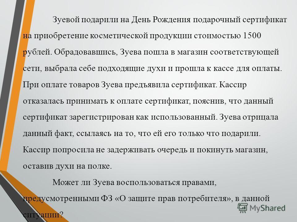 Зуевой подарили на День Рождения подарочный сертификат на приобретение косметической продукции стоимостью 1500 рублей. Обрадовавшись, Зуева пошла в магазин соответствующей сети, выбрала себе подходящие духи и прошла к кассе для оплаты. При оплате тов