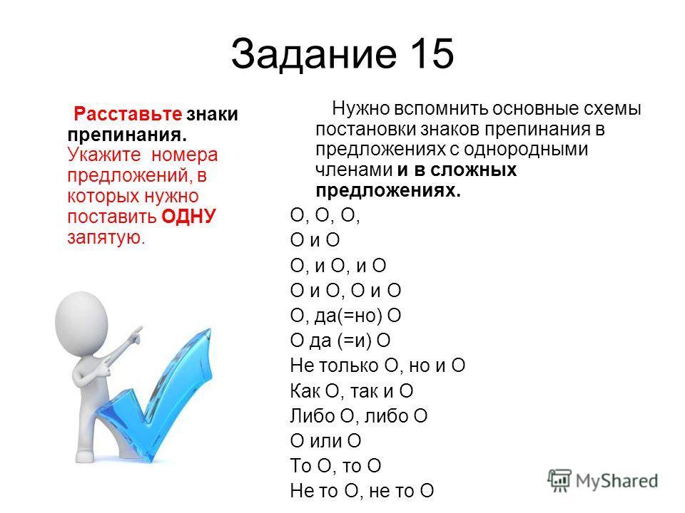 Задание 15 Расставьте знаки препинания. Укажите номера предложений, в которых нужно поставить ОДНУ запятую. Нужно вспомнить основные схемы постановки знаков препинания в предложениях с однородными членами и в сложных предложениях. O, O, O, O и O O, и