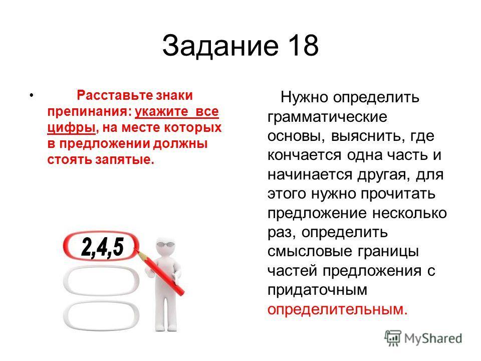 Задание 18 Расставьте знаки препинания: укажите все цифры, на месте которых в предложении должны стоять запятые. Нужно определить грамматические основы, выяснить, где кончается одна часть и начинается другая, для этого нужно прочитать предложение нес
