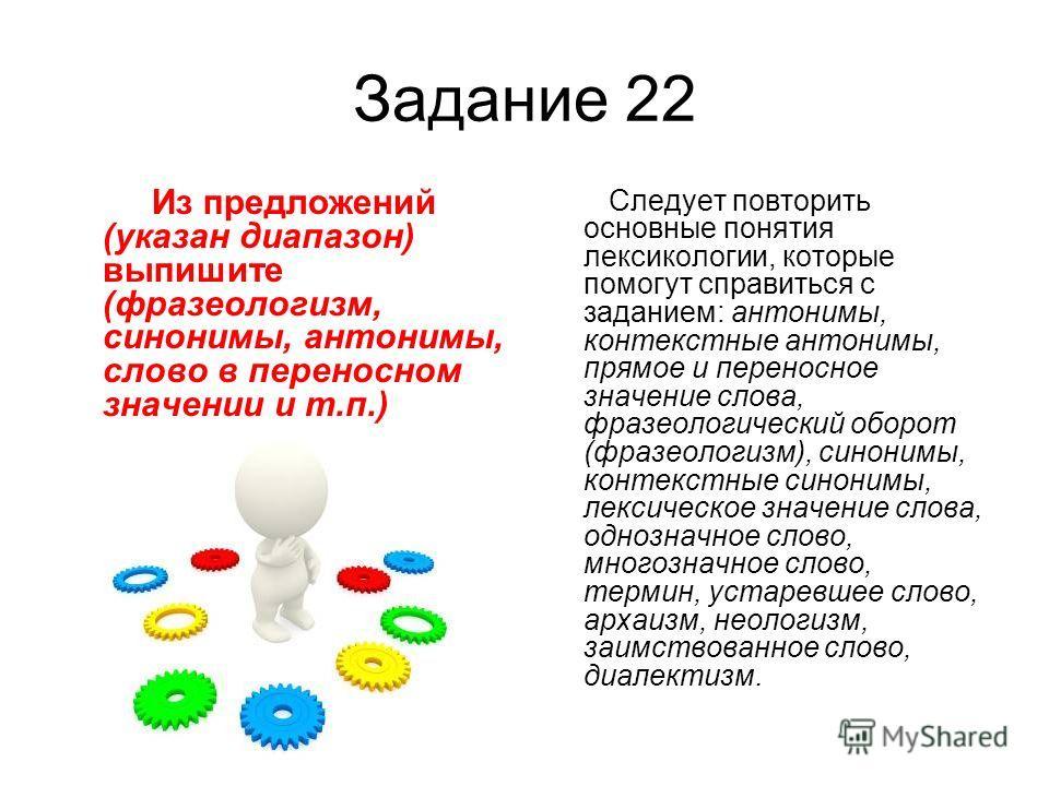 Задание 22 Из предложений (указан диапазон) выпишите (фразеологизм, синонимы, антонимы, слово в переносном значении и т.п.) Следует повторить основные понятия лексикологии, которые помогут справиться с заданием: антонимы, контекстные антонимы, прямое
