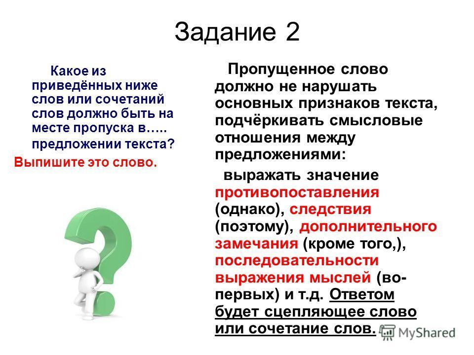 Задание 2 Какое из приведённых ниже слов или сочетаний слов должно быть на месте пропуска в….. предложении текста? Выпишите это слово. Пропущенное слово должно не нарушать основных признаков текста, подчёркивать смысловые отношения между предложениям