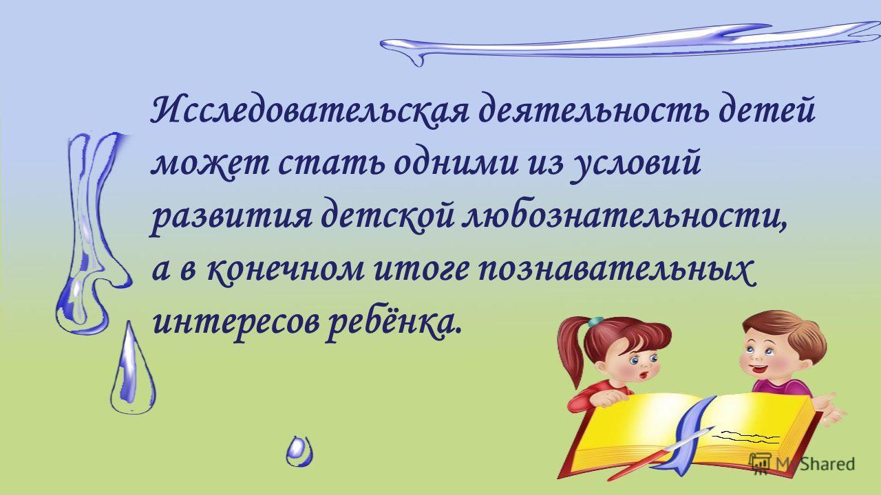 Исследовательская деятельность детей может стать одними из условий развития детской любознательности, а в конечном итоге познавательных интересов ребёнка.