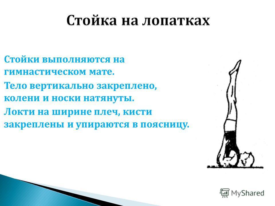 Стойки выполняются на гимнастическом мате. Тело вертикально закреплено, колени и носки натянуты. Локти на ширине плеч, кисти закреплены и упираются в поясницу.