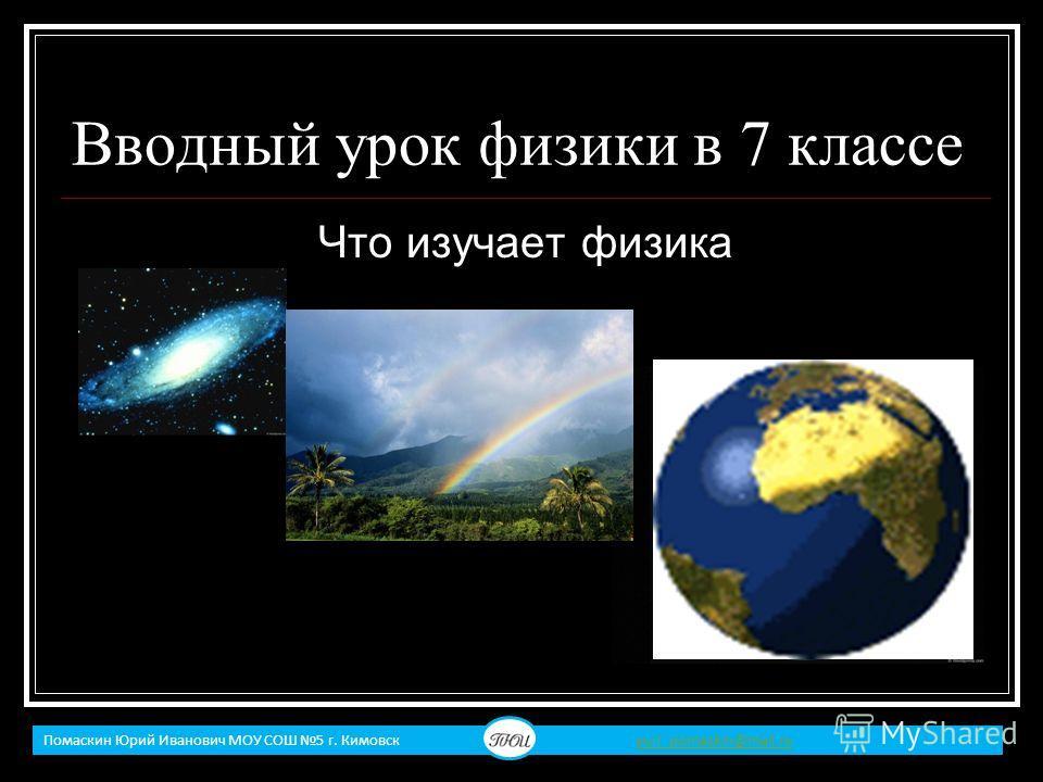 Вводный урок физики в 7 классе Что изучает физика Помаскин Юрий Иванович МОУ СОШ 5 г. Кимовск yuri_pomaskin@mail.ruyuri_pomaskin@mail.ru