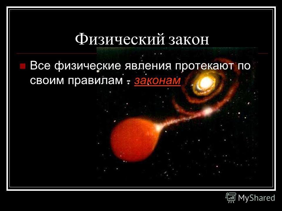 Физический закон Все физические явления протекают по своим правилам - законам