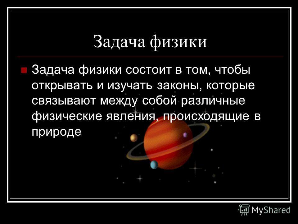 Задача физики Задача физики состоит в том, чтобы открывать и изучать законы, которые связывают между собой различные физические явления, происходящие в природе