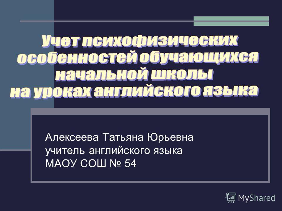 Алексеева Татьяна Юрьевна учитель английского языка МАОУ СОШ 54