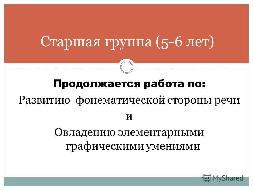 Продолжается работа по: Развитию фонематической стороны речи и Овладению элементарными графическими умениями Старшая группа (5-6 лет)