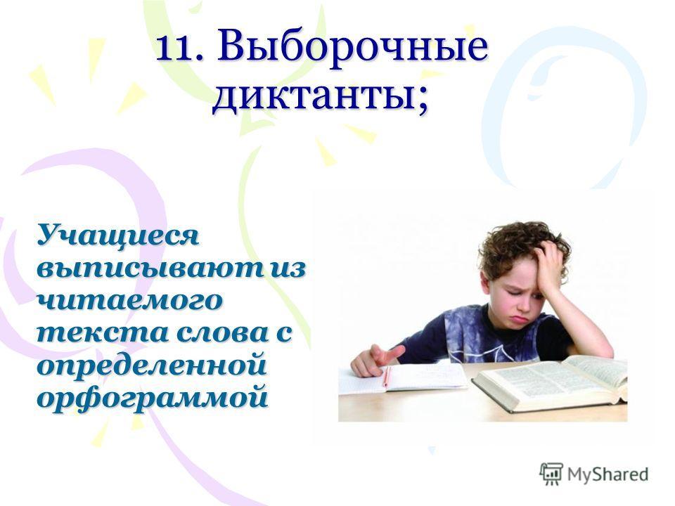 11. Выборочные диктанты; Учащиеся выписывают из читаемого текста слова с определенной орфограммой