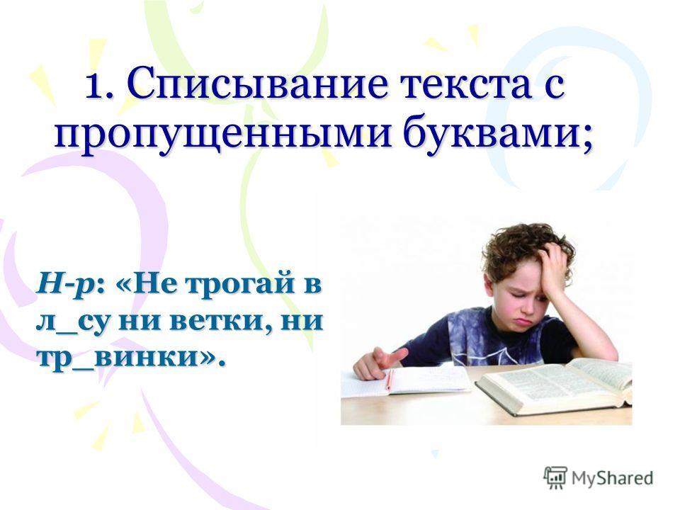 1. Списывание текста с пропущенными буквами; Н-р: «Не трогай в л_су ни ветки, нитр_венки».