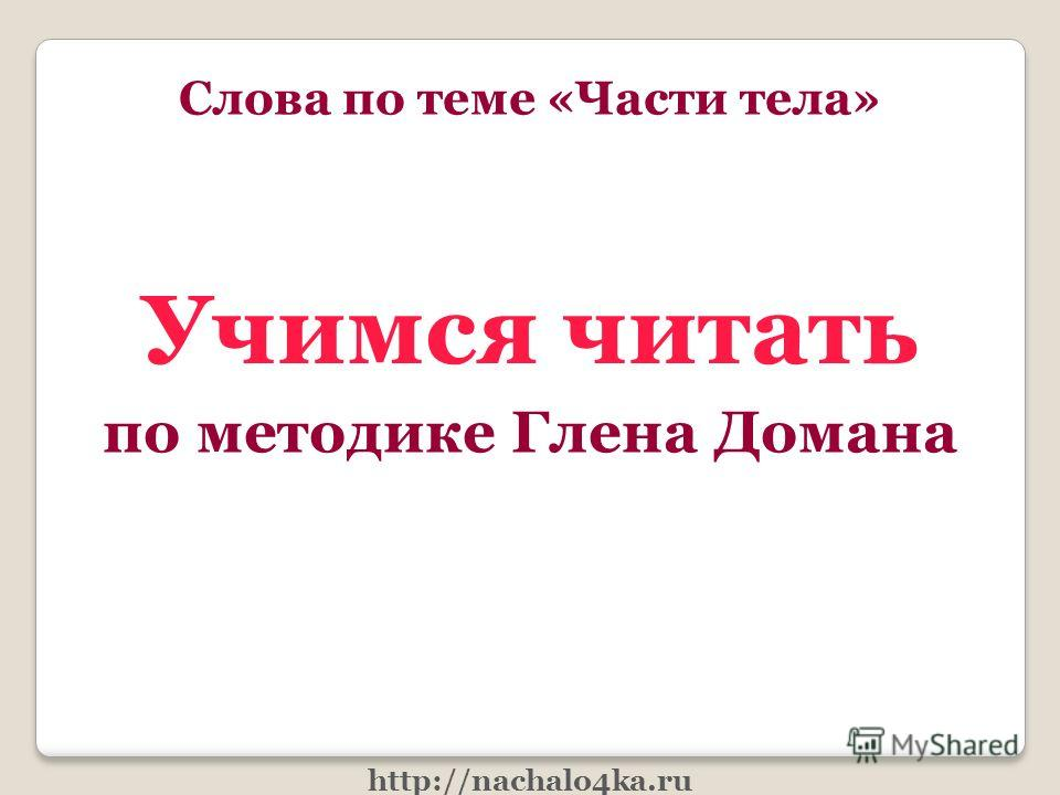 Учимся читать по методике Глена Домана Слова по теме «Части тела» http://nachalo4ka.ru