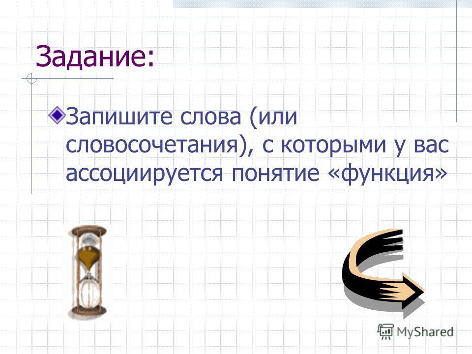 Задание: Запишите слова (или словосочетания), с которыми у вас ассоциируется понятие «функция»