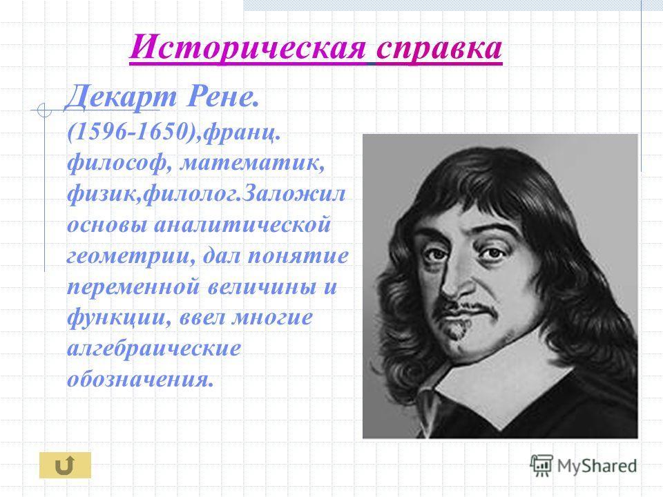 Историческая справка Декарт Рене. (1596-1650),франц. философ, математик, физик,филолог.Заложил основы аналитической геометрии, дал понятие переменной величины и функции, ввел многие алгебраические обозначения.
