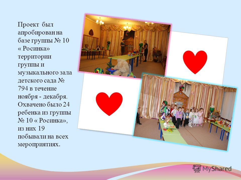 Проект был апробирован на базе группы 10 « Росинка» территории группы и музыкального зала детского сада 794 в течение ноября - декабря. Охвачено было 24 ребенка из группы 10 « Росинка», из них 19 побывали на всех мероприятиях.